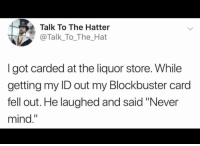 "Now that's old https://t.co/pfTvTdanVP: Talk To The Hatter  @Talk_To_The_Hat  I got carded at the liquor store. While  getting my ID out my Blockbuster card  fell out. He laughed and said ""Never  mind."" Now that's old https://t.co/pfTvTdanVP"