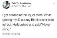 "blockbuster card: Talk To The Hatter  @Talk_To_The_Hat  I got carded at the liquor store. While  getting my ID out my Blockbuster card  fell out. He laughed and said ""Never  mind.""  6/10/18, 9:10 PM"