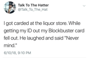 "whitepeopletwitter:  Be Kind  Rewind: Talk To The Hatter  @Talk_To_The_Hat  I got carded at the liquor store. While  getting my ID out my Blockbuster card  fell out. He laughed and said ""Never  mind.""  6/10/18, 9:10 PM whitepeopletwitter:  Be Kind  Rewind"