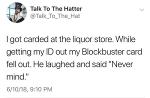 "Why is he still carrying that? by alliwanabeiselchapo MORE MEMES: Talk To The Hatter  @Talk_To_The_Hat  I got carded at the liquor store. While  getting my ID out my Blockbuster card  fell out. He laughed and said ""Never  mind.""  6/10/18, 9:10 PM Why is he still carrying that? by alliwanabeiselchapo MORE MEMES"