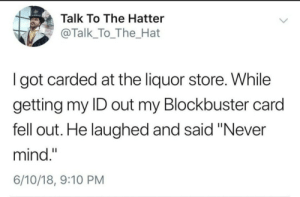 "Im bad at making titles: Talk To The Hatter  @Talk_To_The_Hat  I got carded at the liquor store. While  getting my ID out my Blockbuster card  fell out. He laughed and said ""Never  mind.""  6/10/18, 9:10 PM Im bad at making titles"
