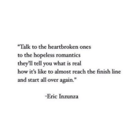 "heartbroken: ""Talk to the heartbroken ones  to the hopeless romantics  they'll tell you what is real  how it's like to almost reach the finish line  and start all over again.""  -Eric Inzunza"