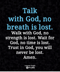 <3: Talk  with God, no  breath is lost.  Walk with God, no  strength is lost. Wait for  God, no time is lost.  Trust in God, you will  never be lost.  Amen.  Lessons Taught  By LIFE <3