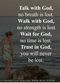 God, Memes, and Lost: Talk with God,  no breath is lost.  Walk with God,  no strength is lost.  Wait for God,  no time is lost.  Trust in God,  you will never  be lost.  A D DICTION H OTLINE 8 0 0. 81 5. 6 3 0 8
