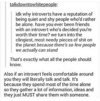 Being Alone, Best Friend, and Comfortable: talkdowntowhitepeople:  idk why introverts have a reputation of  being quiet and shy people who'd rather  be alone. have you ever been friends  with an introvert who's decided you're  worth their time? we turn into the  clingiest, most needy pieces of shit on  the planet because there's so few people  we actually can stand  That's exactly what all the people should  know  Also if an introvert feels comfortable around  you they will literally talk and talk. It's  because they spend most of the time alone  so they gather a lot of information, ideas and  they just MUST share them with someone. Honestly, being an introvert makes it really easy for me to decide which people I like to be around. If being around someone exhausts me after about an hour, I'll probably never be close friends with them. Meanwhile, me and my best friend have talked for 4-5 hours straight and I've barely noticed a single moment past (Check link in bio!) funnyfriday funnytumblr tumblr funny tumblrtextpost funnytumblrtextpost funny haha humor hilarious