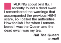 Memes, 🤖, and Flu: TALKING about bird flu, I  recently found a dead swan.  I remembered the warnings that  accompanied the previous H5N1  scare, so I called the authorities  How foolish I felt when I remem-  bered I was the Queen and the  dead swan was my tea.  HM The Queen  e-mail
