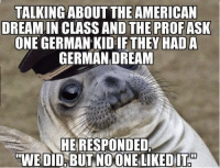 German Meme: TALKING ABOUT THE AMERICAN  DREAMIN CLASS AND THE PROF ASK  ONE GERMAN KID IF THEY HADA  GERMAN DREAM  NHERESPONDED  WE DID, BUT NOONELIKEDITH