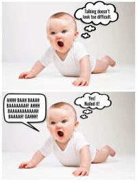 Ahhh, Yes, and Look: Talking doesn't  look too difficult.  AHHH BAAH BAAAH  BAAAAAAAH! AHHH  Yes!  Nailed it!  BAAAAH! GAHHH! <p>Nearly there, babby!</p>