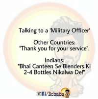 """Memes, Thank You, and Military: Talking to a 'Military Officer'  Other Countries:  """"Thank you for your service""""  Indians:  """"Bhai Canteen Se Blenders Ki  2-4 Bottles Nikalwa De!""""  /Bobaba Ham Indians Mei Bhai chaara Bhot hota hai.. bcbaba"""