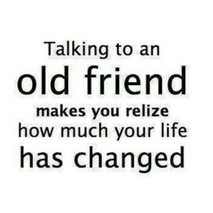 Life, Old, and How: Talking to an  old friend  makes you relize  how much your life  has changed https://iglovequotes.net/