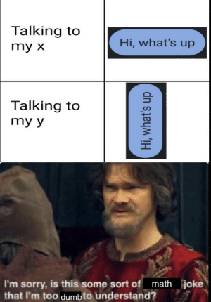 Seriously tho what is this by DaTBoICheRry_MEJA MORE MEMES: Talking to  Hi, what's up  my x  Talking to  my y  math joke  I'm sorry, is this some sort of  that l'm too dumb to understand?  Hi, what's up Seriously tho what is this by DaTBoICheRry_MEJA MORE MEMES