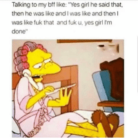"Funny, Lmao, and Girl: Talking to my bff like: ""Yes girl he said that,  then he was like and I was like and then l  was like fuk that and fuk u, yes girl I'm  done"" Tag ur BFF lmao"