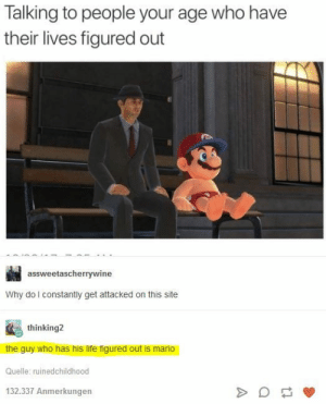 Life, Mario, and Time: Talking to people your age who have  their lives figured out  assweetascherrywine  Why do l constantly get attacked on this site  thinking2  the guy who has his life figured out is mario  Quelle: ruinedchildhood  132.337 Anmerkungen I laughed and cried at the same time
