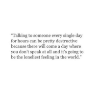 """dont speak: Talking to someone every single day  for hours can be pretty destructive  because there will come a day where  you don't speak at all and it's going to  be the loneliest feeling in the world."""""""