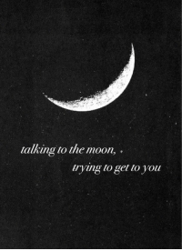 Moon, The Moon, and You: talking to the moon,  rying to get to you