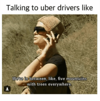 Click, Journey, and Uber: Talking to uber drivers like  We're in between, like, five mountains  with trees everywhere  -w  . 😂😂😂😂 Save yourself a £15 journey by signing up to uber using my code *WotUSayinTho* 👈🏿 - GET HOME FOR FREE ON ME! 😎 READINFO 👇🏿 1. DOWNLOAD THE UBER APP FROM THE STORE 2. CREATE AN ACCOUNT WITH UBER 3. ENTER PROMO CODE *WotUSayinTho* 4. ENJOY YOUR £15 FREE UBER RIDE! PROVIDING A WORLDWIDE SERVICE 🌍🌍 🚕🚕🚕🚕🚕🚕🚕🚕🚕🚕🚕🚕 PROMOCODE: *WotUSayinTho* (CLICK THE LINK IN MY BIO TO GET STARTED) - ➡️MAKE SURE YOU USE YOUR CODE BEFORE EXPIRATION DATE ⬅️😎 - UK London Birmingham Liverpool Carnival Leeds Southampton Portsmouth Uber Belfast Bristol Dublin Nottinghill NottinghillCarnival Leicester Nottingham Manchester Merseyside Newcastle Cab FreeRide Weekend UK 2016 Summer UberCodes UberEverywhere