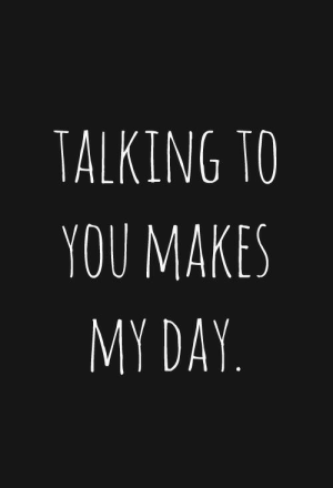 Day, You, and Talking: TALKING TO  YOU MAKES  MY DAY