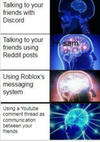 robloxs: Talking to your  friends with  Discord  Talking to your  friends using  Reddit posts  sam  Using Roblox's  messaging  system  Using a Youtube  comment thread as  communication  between your  friends