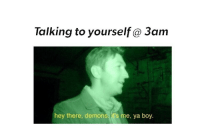 Boy, Demons, and Hey: Talking to yourself@ 3am  hey there, demons, it's me, ya boy. <p>-a</p>