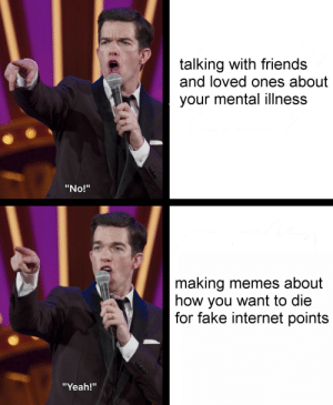 "Dank, Fake, and Friends: talking with friends  and loved ones about  your mental illness  ""No!""  making memes about  how you want to die  for fake internet points  ""Yeah!"" meirl by deathbychargen MORE MEMES"
