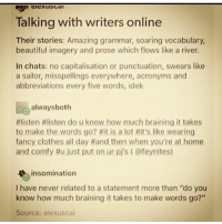 "Memes, 🤖, and Lots: Talking with writers online  Their stories: Amazing grammar, soaring vocabulary,  beautiful imagery and prose which flows like a river.  In chats: no capitalisation or punctuation, swears like  a sailor, misspellings everywhere, acronyms and  abbreviations every five words, idek  always both  listen flisten do u know how much braining it takes  to make the words go? llit is a lot Hit's like wearing  fancy clothes all day #and then when you're at home  and comfy just put on ur pj's (@feynites)  insomination  I have never related to a statement more than ""do you  know how much braining it takes to make words go?""  Source: elexuscal"