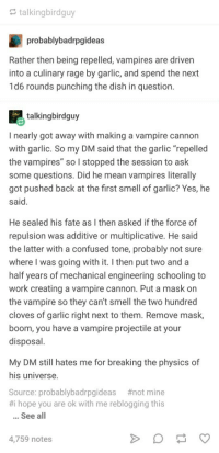 "Vampire Cannon: talkingbirdguy  probablybadrpgideas  Rather then being repelled, vampires are driven  into a culinary rage by garlic, and spend the next  1d6 rounds punching the dish in question.  talkingbirdguy  I nearly got away with making a vampire cannon  with garlic. So my DM said that the garlic ""repelled  the vampires"" so I stopped the session to ask  some questions. Did he mean vampires literally  got pushed back at the first smell of garlic? Yes, he  said  He sealed his fate as I then asked if the force of  repulsion was additive or multiplicative. He said  the latter with a confused tone, probably not sure  where I was going with it. I then put two and a  half years of mechanical engineering schooling to  work creating a vampire cannon. Put a mask on  the vampire so they can't smell the two hundred  cloves of garlic right next to them. Remove mask,  boom, you have a vampire projectile at your  disposal  My DM still hates me for breaking the physics of  his universe  Source: probablybadrpgideas #not mine  #1 hope you are ok with me reblogging this  See all  4,759 notes Vampire Cannon"