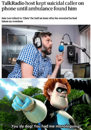 Get this man a suit by ParadoxicalAnomaly MORE MEMES: TalkRadio host kept suicidal caller on  phone until ambulance found him  Iain Lee talked to 'Chris' for half an hour after he revealed he had  taken an overdose  You sly dog! You had me monologuing! Get this man a suit by ParadoxicalAnomaly MORE MEMES