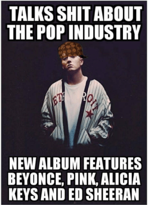 Im beginning to feel like a rap god, all the singles, all the single ladies from the front to the back nod.: TALKS SHIT ABOUT  THE POP INDUSTRY  NEW ALBUM FEATURES  BEYONCE, PINK, ALICIA  KEYS AND ED SHEERAN Im beginning to feel like a rap god, all the singles, all the single ladies from the front to the back nod.
