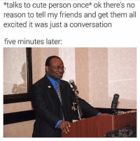hello: *talks to cute person once ok there's no  reason to tell my friends and get them all  excited it was just a conversation  five minutes later: hello