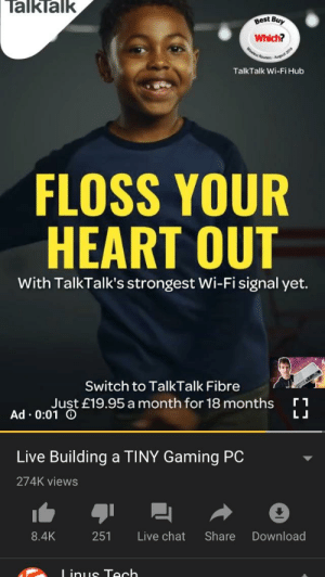 "Chat, Heart, and Live: TalkTalk  gest Buy  Which?  TalkTalk Wi-FiHub  FLOSS YOUR  HEART OUT  With TalkTalk's strongest Wi-Fi signal yet.  Switch to TalkTalk Fibre  Ad-001ust £19.95 a month for 18 months  Live Building a TINY Gaming PC  274K views  8.4K 251 Live chat Share Download My ISP trying to be ""hip"" using a trend from last year"