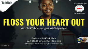 Heart, Star, and Cat: TalkTalk  Visit advertiser  sest Buy  Which?  TalkTalk Wi-Fi Hub  FLOSS YOUR HEART OUT  With TalkTalk's strongest Wi-Fi signal yet.  Switch to TalkTalk Fibre  Just £19.95 a month for 18 months  Offer ends 14 March. T&Cs apply. New customers only.  CAPTAIN MARVELS  GOOSE  THE CAT  Ad 0:03 O  S A STAR Floss your heart out