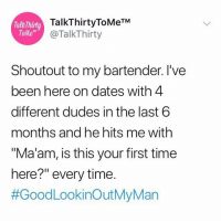 "Memes, Time, and Been: TalkThirt  ToMe  TalkThirtyToMeTM  @TalkThirty  Shoutout to my bartender. I've  been here on dates with 4  different dudes in the last 6  months and he hits me with  ""Ma'am, is this your first time  here?"" every time.  He deserves an award 😂😂"