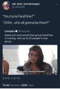 """<p>FaceTimeless (via /r/BlackPeopleTwitter)</p>: tall, dark, and deranged  @_adrxante  """"You tryna FaceTime?""""  """"Uhhh...who all gonna be there?""""  Complex Q @Complex  Apple just announced that group FaceTime  is coming, with up to 32 people in one  group  thank god I have no friends  qgod Ihave no friends  GIF  6/4/18, 2:46 PM  73.4K Retweets 223K Likes <p>FaceTimeless (via /r/BlackPeopleTwitter)</p>"""