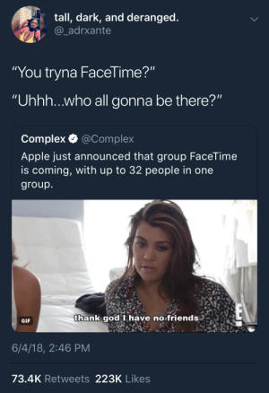 """FaceTimeless: tall, dark, and deranged  @_adrxante  """"You tryna FaceTime?  """"Uhhh...who all gonna be there?""""  Complex Q @Complex  Apple just announced that group FaceTime  is coming, with up to 32 people in one  group  hank qgod Ihave no friends  god I have no friends  GIF  6/4/18, 2:46 PM  73.4K Retweets 223K Likes FaceTimeless"""