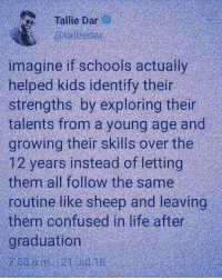 What if ?: Tallie Dar  imagine if schools actually  helped kids identify their  strengths by exploring their  talents from a young age and  growing their skills over the  12 years instead of letting  them all follow the same  routine like sheep and leaving  them confused in life after  graduation What if ?
