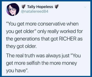 "Money, The Real, and Conservative: Tally Hopeless  @nataliereed84  ""You get more conservative when  you get older"" only really worked for  the generations that got RICHER as  they got older.  The real truth was always just ""You  get more selfish the more money  you have'"" The real truth"