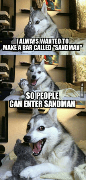 """Sandman, Make A, and Wanted: TALWAYS WANTED TO  MAKE A BAR CALLED""""SAND MAN""""  SOPEOPLE  CAN ENTER SANDMAN Exit light"""