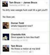 Memes, 🤖, and Mø: Tam Bruce James Bruce  Yesterday at 09:50  Ya dirty wee weegie fuck wait till a get you!!!  No likes yet.  Dorran Todd  whats happend now?  Yesterday at 09:51  Chantelle Kirk  Dinni speak to him like that!!  Yesterday at 09:52  Tam Bruce  He threw a melon at ma bird!  Yesterday at 09:53. 1 a melon...  🍉
