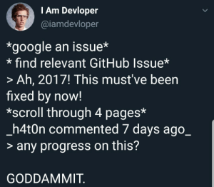 Just keep searching.: TAm Devloper  @iamdevloper  *google an issue*  find relevant GitHub Issue*  > Ah, 2017! This must've been  fixed by now!  *scroll through 4 pages*  _h4t0n commented 7 days ago_  > any progress on this?  GODDAMMIT Just keep searching.