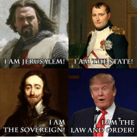 I am the law and order! - Donald Trump: TAM JERUSALEM!  I AM THE STATE!  I AM  IAM THE  THE SOVEREIGN! LAW ANDORDER! I am the law and order! - Donald Trump