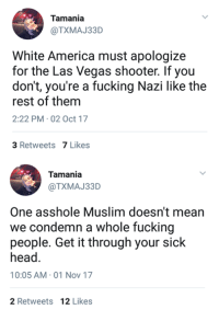 America, Fucking, and Head: Tamania  @TXMAJ33D  White America must apologize  for the Las Vegas shooter. If you  don't, you're a fucking Nazi like the  rest of them  2:22 PM 02 Oct 17  3 Retweets 7 Likes  Tamania  @TXMAJ33D  One asshole Muslim doesn't mean  we condemn a whole fucking  people. Get it through your siclk  head.  10:05 AM-01 Nov 17  2 Retweets 12 Likes (GC) LOL never change leftists