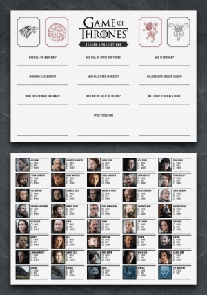 In preparation for Season 8, I created a form to fill out predicting the story's conclusion including who lives and who dies. I thought it was only fair to share! Download link in the comments.: TAME OF  THRONES  SEASON 8 PREDICTIONS  WHO KILLS THE NIGHT KING?  WHO WILL SIT ON THE IRON THRONE?  WHO IS AZOR AHAI?  WHO WINS CLEGANEBOWL?  WHO KILLS CERSEI LANNISTER?  WILL DAENERYS CONCEIVE A CHILD?  WHAT DOES THE NIGHT KING WANT?  WHO WILL BE GUILTY OF TREASON?  WILL HODOR RETURN AS A WIGHT?  OTHER PREDICTIONS  JON SNOW  DAENERYS TARGARYE  SANSA STARK  ARYA STARK  BRAN STARK  □ WIGHT  TYRION LANNISTER  JAIME LANNISTER  CERSEI LANNISTER  EURON GREYJOY  WIGHT  YARA GREYJOY  □ LIVES  SAMWELL TARLY  BRIENNE OF TARTH  □ LIVES  DAVOS SEAWORTH  □ LIVES  □ DIES  □ WIGHT  JORAH MORMONT  □ LIVES  □ LIVES  DIES  WIGHT  DIES  □ WIGHT  DIES  □ WIGHT  □ WIGHT  TORMUND GIANTSBANE  PODRICK PAYNE  BERIC DONDARRION  SANDOR CLEGANE  GREGOR CLEGANE  □ DIES  □ DIES  □ WIGHT  WIGHT  WIGHT  WIGHT  □ WIGHT  MELISANDRE  LIVES  VARYS  BRONN  □ LIVES  MISSANDEI  GREY WORM  LIVES  I LIVES  □ LIVES  DIES  WIGHT  □ WIGHT  WIGHT  WIGHT  GENDRY  □ LIVES  EDDISON  □ LIVES  GILLY  BABY SAM  □ LIVES  QYBURN  □ LIVES  LIVES  LYANNA MORMONT  EDMURE TULLY  ROBIN ARRYN  MEERA REED  ELLARIA SAND  □ WIGHT  □ WIGHT  WIGHT  WIGHT  DROGON  □ LIVES  □ WIGHT  RHAEGAL  □ LIVES  GHOST  □ LIVES  NYMERIA  LIVES  THE NIGHT KING  □ LIVES  WIGHT  I WIGHT  □ WIGHT In preparation for Season 8, I created a form to fill out predicting the story's conclusion including who lives and who dies. I thought it was only fair to share! Download link in the comments.