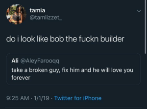 sounds like too much work to me by cjc00 MORE MEMES: tamia  @tamlizzet  do i look like bob the fuckn builder  Ali @AleyFarooqq  take a broken guy, fix him and he will love you  forever  9:25 AM.1/1/19 Twitter for iPhone sounds like too much work to me by cjc00 MORE MEMES