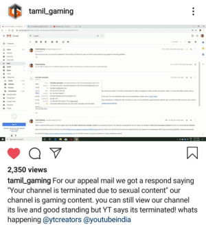 """Community, Google, and Trash: tamil gaming  M eSuppon- n  x+  og  ao  malgooge.commt  =M Gmail  a insent  +Compose  Tami Gaming ing.com  ouu  We ae nat sure wy our account is sunpended We are doing Yoube for 9 years we haven't done anything wong againat community gid  AM  dct 17,20  Inbe  Stared  o Snoozed  impotant  Sent  Oct 17,20 1043 AM3ysa  Tamil Gaming  w can able  ble&la devices whenwe checked our youde accunt is in ged sandng  Drahs  sigt  Spam  2  Trash  Categories  5 AMour ag  YouTube Accounts  Secial  g4oge.com  0 lecom  oYoutube Accounts youtbedues-  Voube Accouts-youtute dsputes  Updates  Hala  143  Thank  Ferums  aningpgma.com  oe or 20 201e55 AM  stte outbe Spport  youube dsputes bounces google.com  gogle com  a standand encryphion (TLS) L  Promotions  Your  and Seual cantant YouTube not the placa for nudity pamagraphy ar other sually provocative cantent For more infomation pls vit our  Ima/rafts  M Farmoe i on abour accou  ngossssing or oeating any othr YouTube accmyour  221  tour eC  al has bejdt  We h  mapl/Sent  wl n be atle  cve youur account  Dmap/tash  For  mportantmnly becane you ohen read messages with ths abel  Personal  Sncl  The VuTube Tea  Travel  TaiGaming  Youe  Hsred al the p  AMD  .com  ubeppo  ngChannel Our channl spended for not our videos wploaded t ws from somethers chennel not om our chnelee Hacked  we didoploed eny seally content  .cameate.che  ou cick it you can find out m ot trom our channal because our channal is nt tined t i good cammunity guidelines ached sormh  Hare is the proof hers of one of the ink we receed  Gs you can see ta chanl s nat sl cantent ays old gaming chann  our chaal nk  e m  Type here to search  2,350 views  tamil gaming For our appeal mail we got a respond saying  """"Your channel is terminated due to sexual content"""" our  channel is gaming content. you can still view our channel  its live and good standing but YT says its terminated! whats  happening @ytcreators @youtubeindia YouTube just terminated a gamin"""