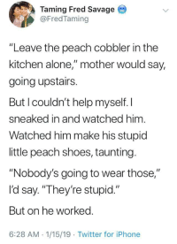 "Being Alone, Iphone, and Savage: Taming Fred Savage  @FredTaming  ""Leave the peach cobbler in the  kitchen alone,"" mother would say,  going upstairs.  But l couldn't help myself. I  sneaked in and watched him.  Watched him make his stupicd  ittle peach shoes, taunting  ""Nobody's going to wear those,""  l'd say. ""They're stupid.""  But on he worked.  6:28 AM.1/15/19 Twitter for iPhone 🍑 peach cobbler 🍑"