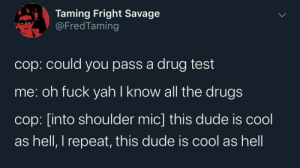 Shoulder: Taming Fright Savage  @FredTaming  cop: could you pass a drug test  me: oh fuck yah I know all the drugs  cop: [into shoulder mic] this dude is cool  as hell, I repeat, this dude is cool as hell