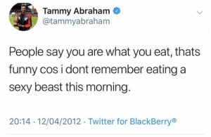 Tammy's old tweets are a goldmine. 😂😂😂 https://t.co/CE0WDPdtAO: Tammy Abraham  @tammyabraham  People say you are what you eat, thats  funny cos i dont remember eating a  sexy beast this morning.  20:14 12/04/2012 Twitter for BlackBerry Tammy's old tweets are a goldmine. 😂😂😂 https://t.co/CE0WDPdtAO