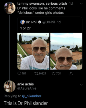 """Bitch, Girls, and Tammy: tammy swanson, serious bitch 1d  Dr Phil looks like he comments  """"delicious"""" under girls photos  Dr. Phil  @DrPhil 1d  1 or 2?  181  19,621  70K  anie uchis  @AzureAnie  Replying to @nikamber  This is Dr. Phil slander """"Congrats on your beauty dear"""""""