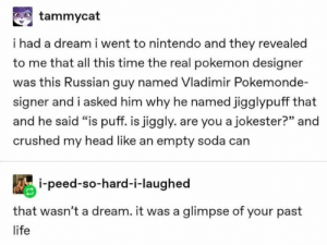 ": tammycat  i had a dream i went to nintendo and they revealed  to me that all this time the real pokemon designer  was this Russian guy named Vladimir Pokemonde-  signer and i asked him why he named jigglypuff that  and he said ""is puff. is jiggly. are you a jokester?"" and  crushed my head like an empty soda can  i-peed-so-hard-i-laughed  that wasn't a dream. it was a glimpse of your past  life"