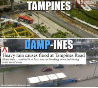 Are we in 2067 now?: TAMPINES  Image credits to :Proporty Guru  AMP-INES  Heavy rain causes flood at Tampines Road  Heavy rainresulted in at least one car breaking down and having  to be towed away.  Image credits to: Serena Swee Are we in 2067 now?
